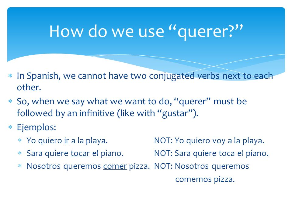 How do we use querer In Spanish, we cannot have two conjugated verbs next to each other.