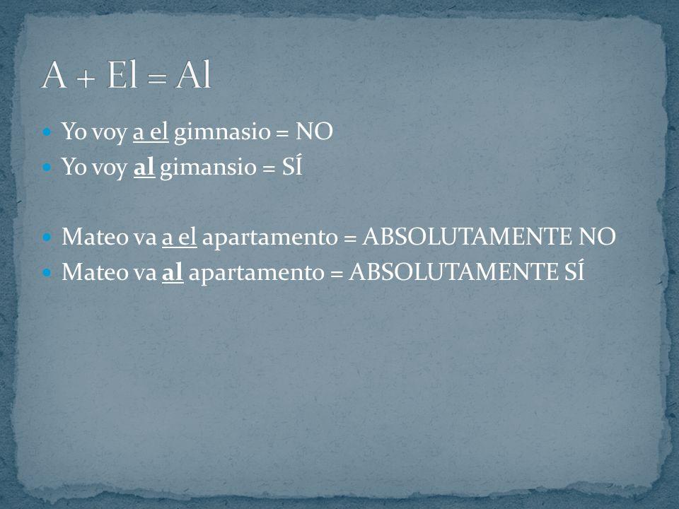 A + El = Al Yo voy a el gimnasio = NO Yo voy al gimansio = SÍ