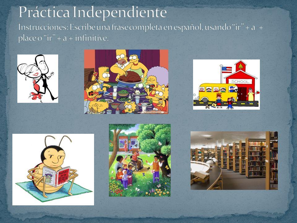Práctica Independiente Instrucciones: Escribe una frase completa en español, usando ir + a + place o ir + a + infinitive.