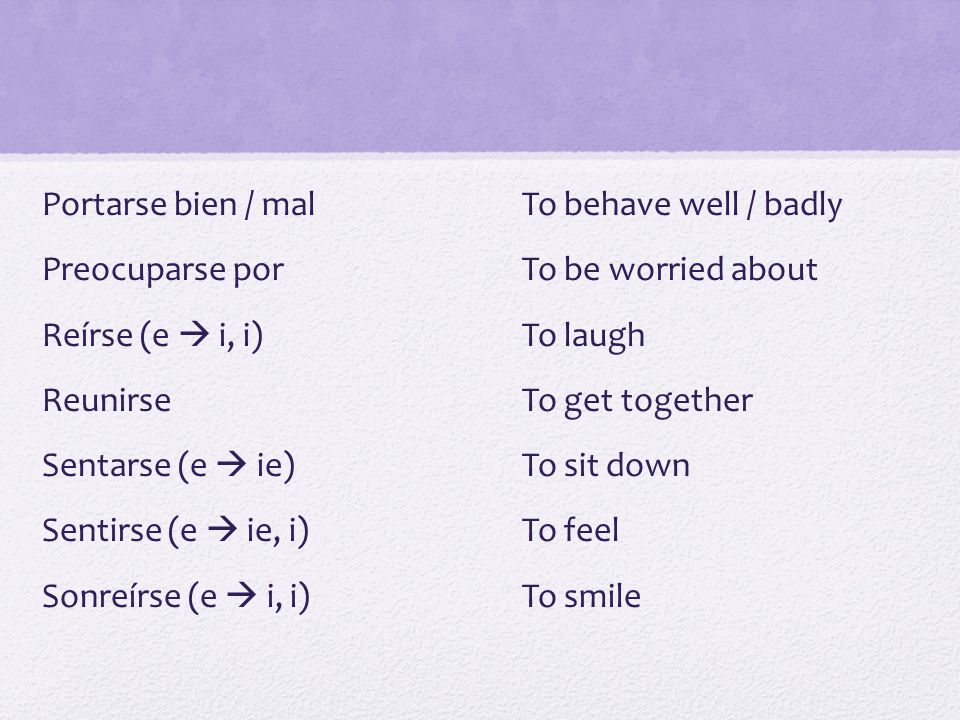 Portarse bien / mal To behave well / badly Preocuparse por To be worried about Reírse (e  i, i) To laugh Reunirse To get together Sentarse (e  ie) To sit down Sentirse (e  ie, i) To feel Sonreírse (e  i, i) To smile
