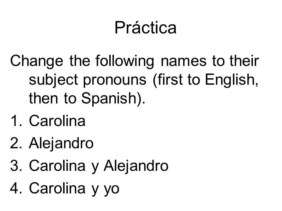 Práctica Change the following names to their subject pronouns (first to English, then to Spanish). Carolina.
