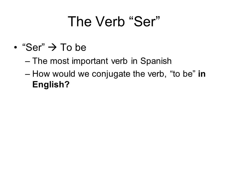The Verb Ser Ser  To be The most important verb in Spanish