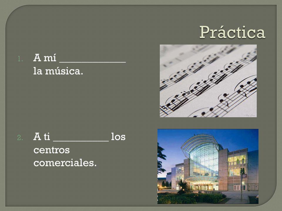 Práctica A mí ____________ la música.