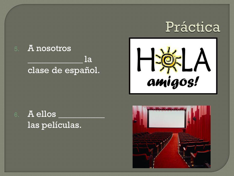 Práctica A nosotros ____________ la clase de español.