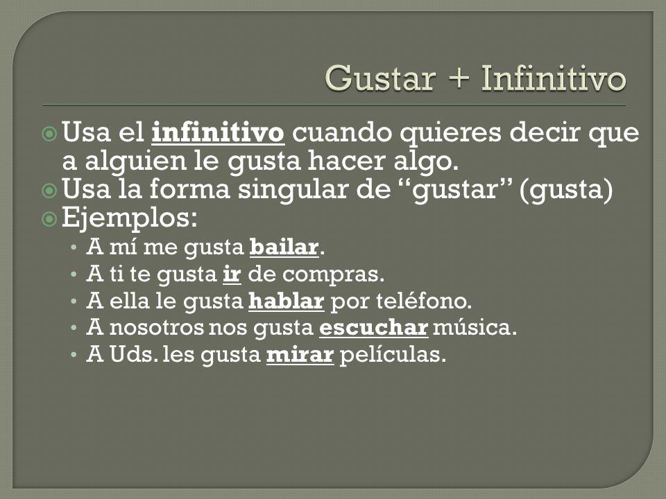 Gustar + Infinitivo Usa el infinitivo cuando quieres decir que a alguien le gusta hacer algo. Usa la forma singular de gustar (gusta)