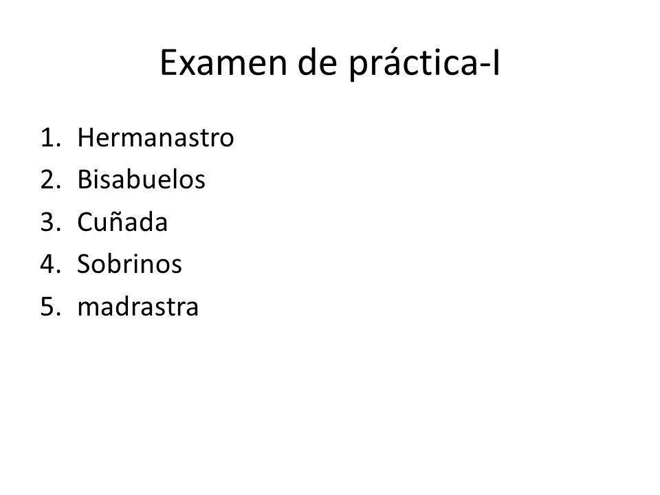 Examen de práctica-I Hermanastro Bisabuelos Cuñada Sobrinos madrastra
