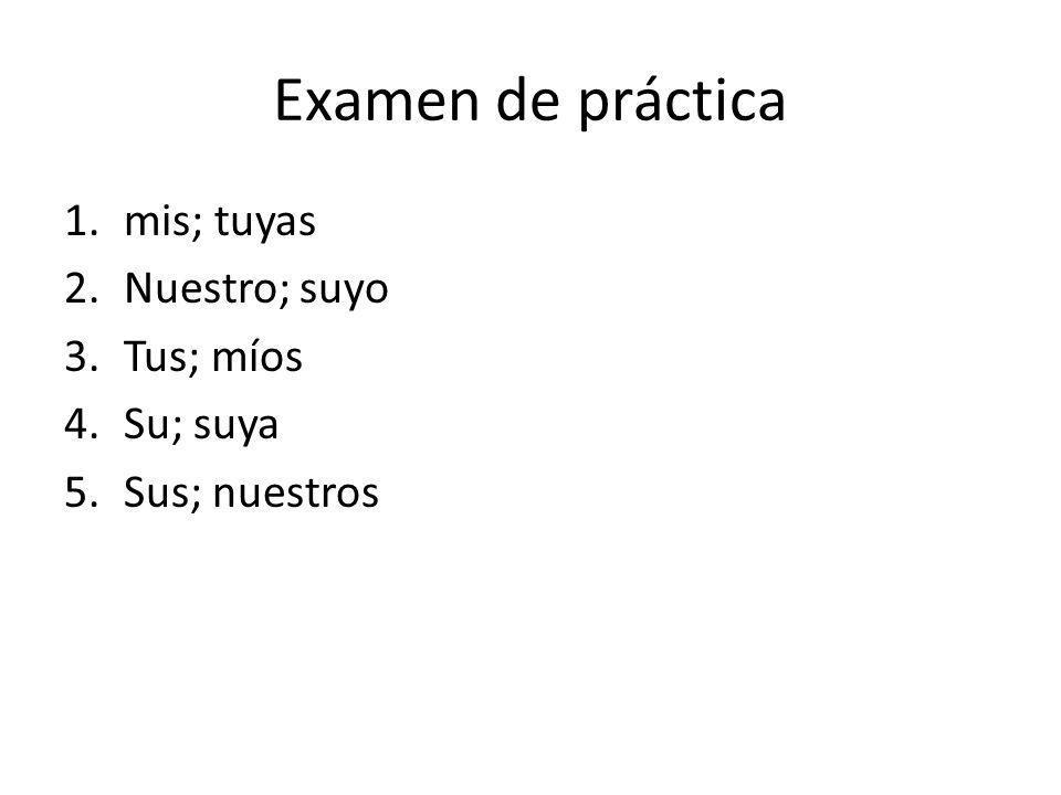 Examen de práctica mis; tuyas Nuestro; suyo Tus; míos Su; suya