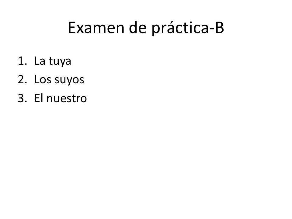 Examen de práctica-B La tuya Los suyos El nuestro