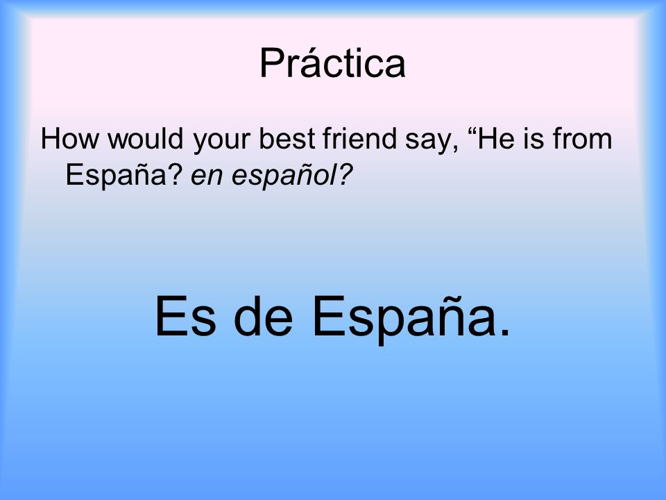Práctica How would your best friend say, He is from España en español Es de España.