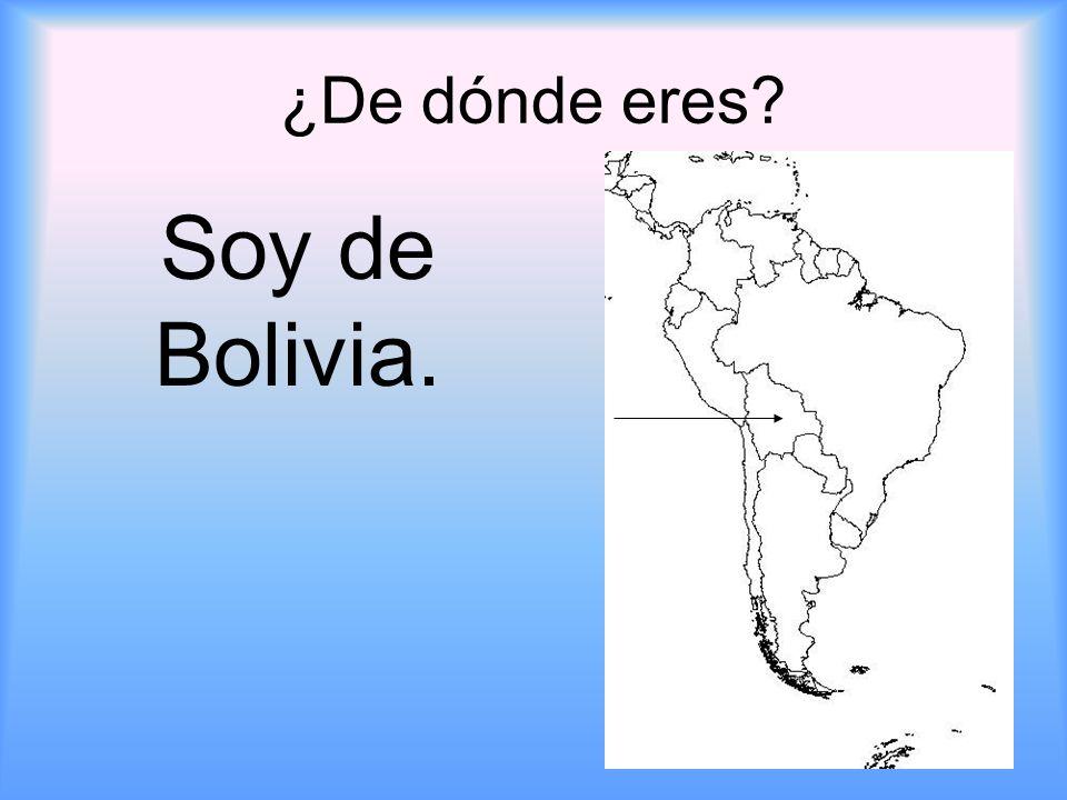¿De dónde eres Soy de Bolivia.