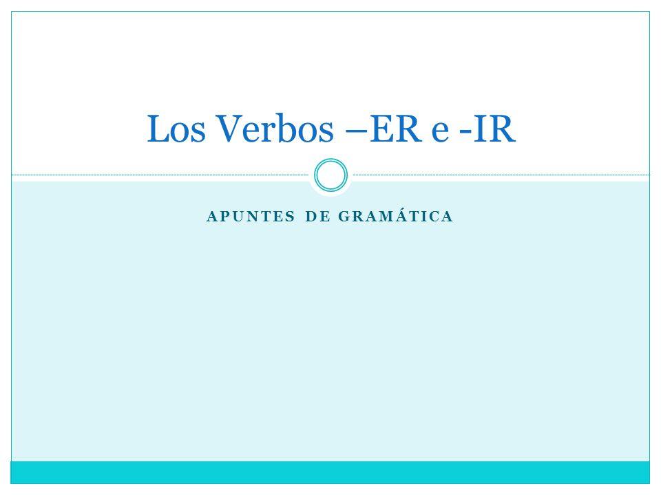 Los Verbos –ER e -IR Apuntes de gramática