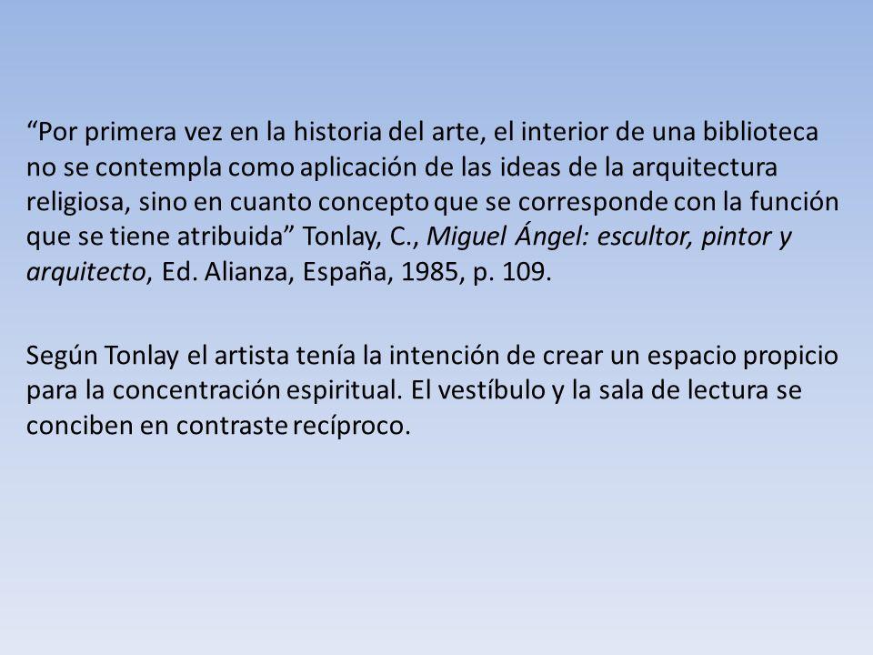 Por primera vez en la historia del arte, el interior de una biblioteca no se contempla como aplicación de las ideas de la arquitectura religiosa, sino en cuanto concepto que se corresponde con la función que se tiene atribuida Tonlay, C., Miguel Ángel: escultor, pintor y arquitecto, Ed. Alianza, España, 1985, p. 109.