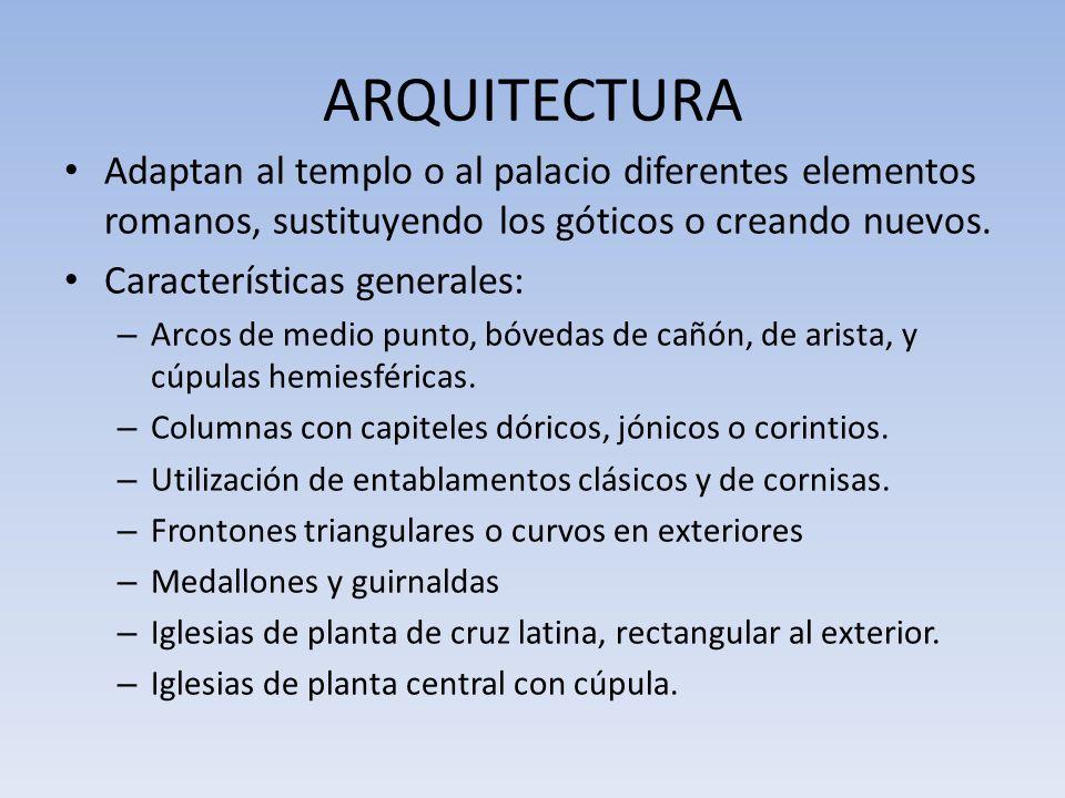 ARQUITECTURA Adaptan al templo o al palacio diferentes elementos romanos, sustituyendo los góticos o creando nuevos.