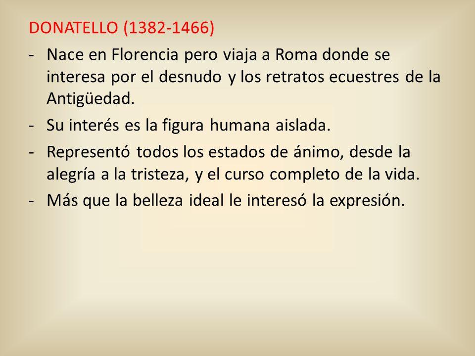 DONATELLO (1382-1466) Nace en Florencia pero viaja a Roma donde se interesa por el desnudo y los retratos ecuestres de la Antigüedad.