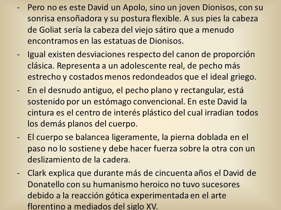 Pero no es este David un Apolo, sino un joven Dionisos, con su sonrisa ensoñadora y su postura flexible. A sus pies la cabeza de Goliat sería la cabeza del viejo sátiro que a menudo encontramos en las estatuas de Dionisos.
