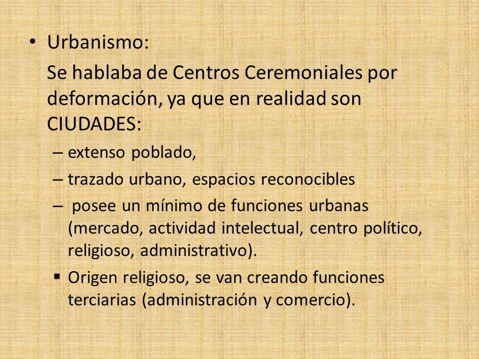 Urbanismo: Se hablaba de Centros Ceremoniales por deformación, ya que en realidad son CIUDADES: extenso poblado,
