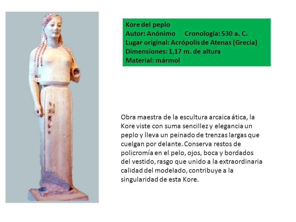 Kore del peplo Autor: Anónimo Cronología: 530 a. C. Lugar original: Acrópolis de Atenas (Grecia) Dimensiones: 1,17 m. de altura.