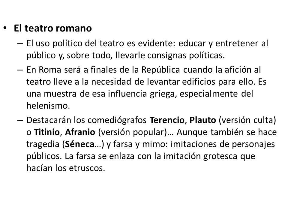 El teatro romano El uso político del teatro es evidente: educar y entretener al público y, sobre todo, llevarle consignas políticas.