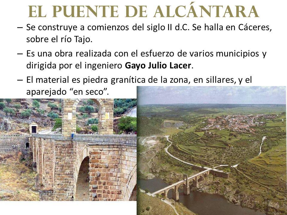 El puente de alcántara Se construye a comienzos del siglo II d.C. Se halla en Cáceres, sobre el río Tajo.