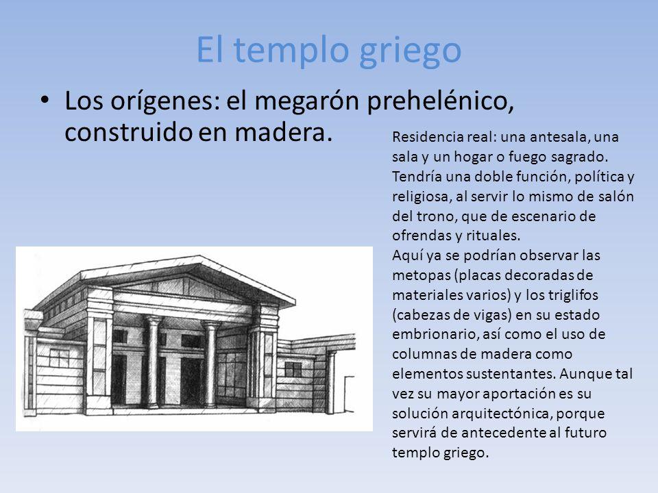 El templo griego Los orígenes: el megarón prehelénico, construido en madera. Residencia real: una antesala, una sala y un hogar o fuego sagrado.