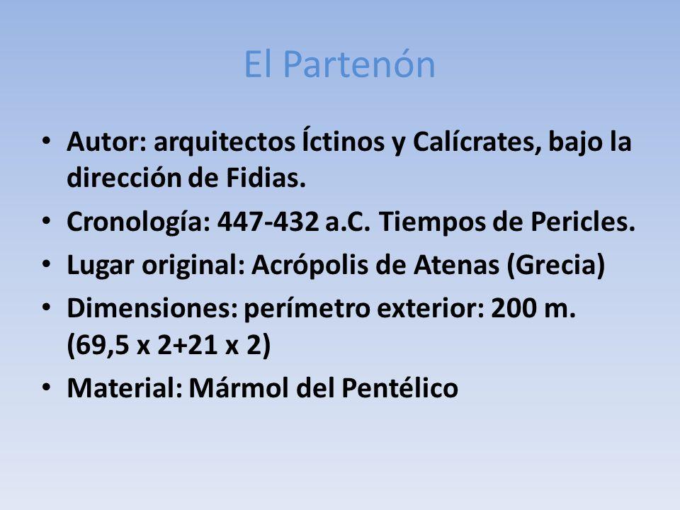 El Partenón Autor: arquitectos Íctinos y Calícrates, bajo la dirección de Fidias. Cronología: 447-432 a.C. Tiempos de Pericles.