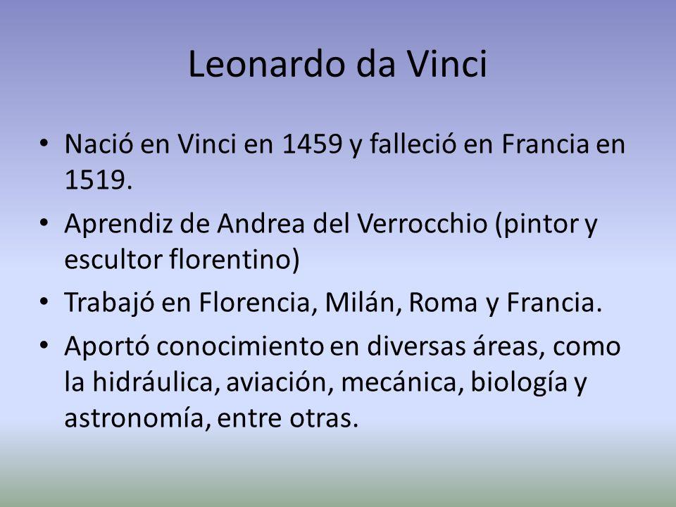Leonardo da Vinci Nació en Vinci en 1459 y falleció en Francia en 1519. Aprendiz de Andrea del Verrocchio (pintor y escultor florentino)