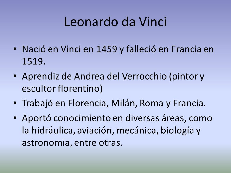 Leonardo da VinciNació en Vinci en 1459 y falleció en Francia en 1519. Aprendiz de Andrea del Verrocchio (pintor y escultor florentino)