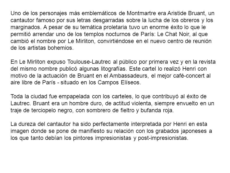 Uno de los personajes más emblemáticos de Montmartre era Aristide Bruant, un cantautor famoso por sus letras desgarradas sobre la lucha de los obreros y los marginados. A pesar de su temática proletaria tuvo un enorme éxito lo que le permitió arrendar uno de los templos nocturnos de París: Le Chat Noir, al que cambió el nombre por Le Mirliton, convirtiéndose en el nuevo centro de reunión de los artistas bohemios.
