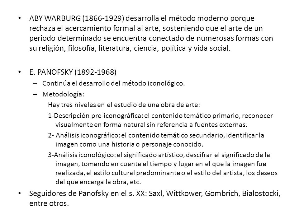 ABY WARBURG (1866-1929) desarrolla el método moderno porque rechaza el acercamiento formal al arte, sosteniendo que el arte de un periodo determinado se encuentra conectado de numerosas formas con su religión, filosofía, literatura, ciencia, política y vida social.