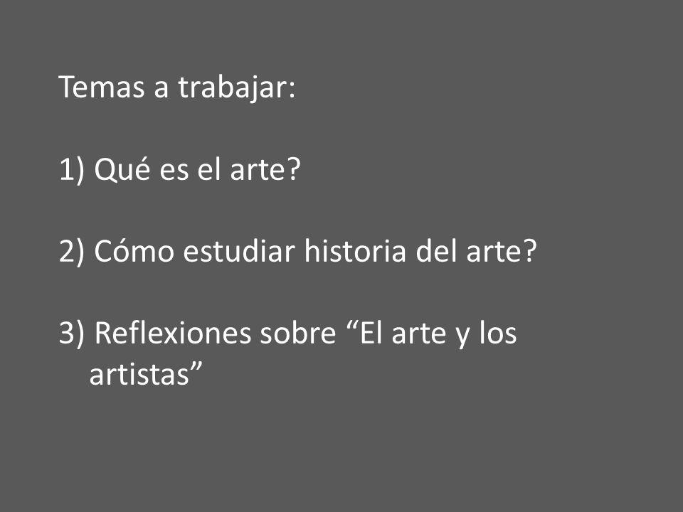 Temas a trabajar: 1) Qué es el arte. 2) Cómo estudiar historia del arte.
