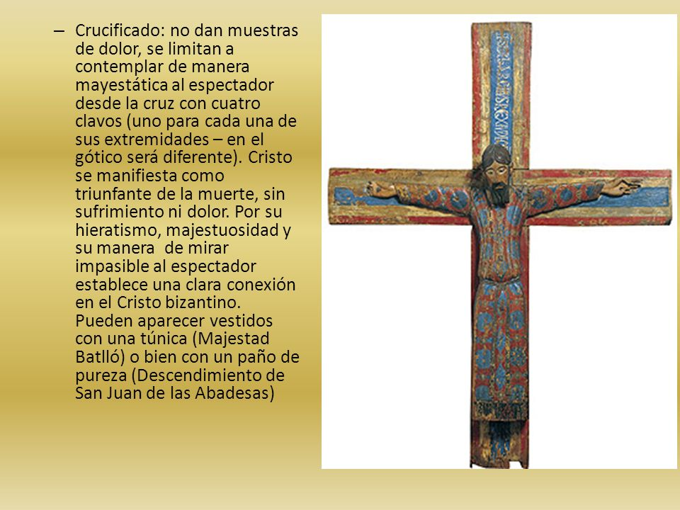 Crucificado: no dan muestras de dolor, se limitan a contemplar de manera mayestática al espectador desde la cruz con cuatro clavos (uno para cada una de sus extremidades – en el gótico será diferente).