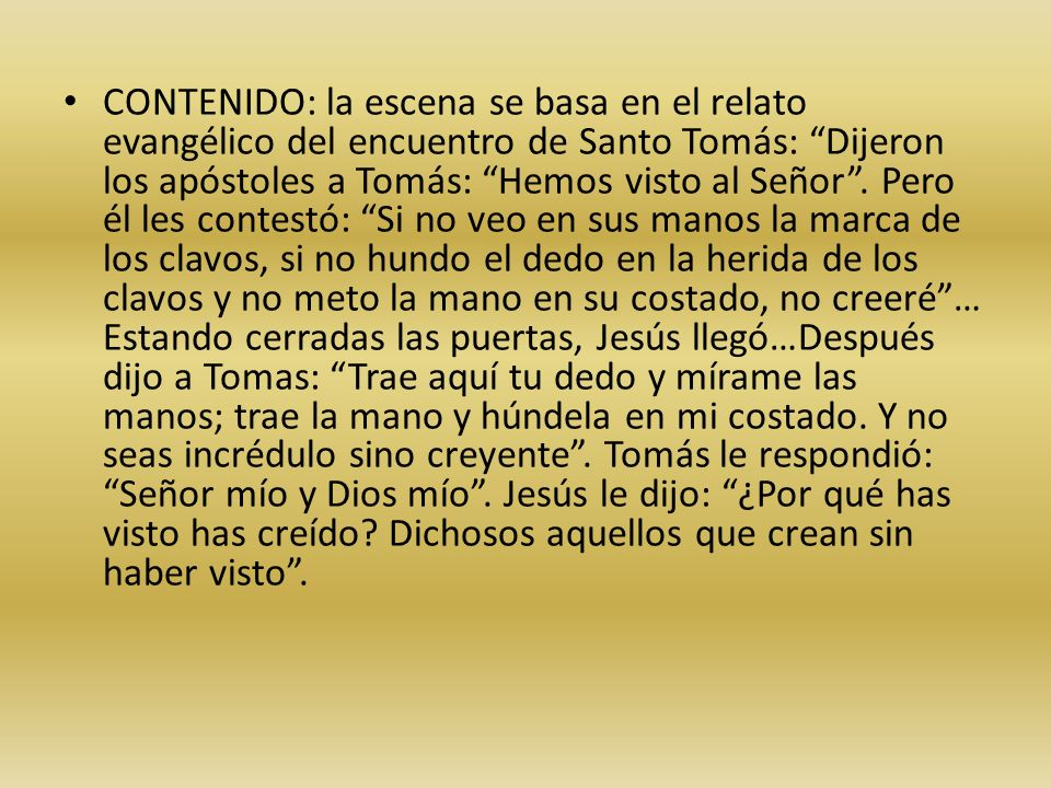 CONTENIDO: la escena se basa en el relato evangélico del encuentro de Santo Tomás: Dijeron los apóstoles a Tomás: Hemos visto al Señor .