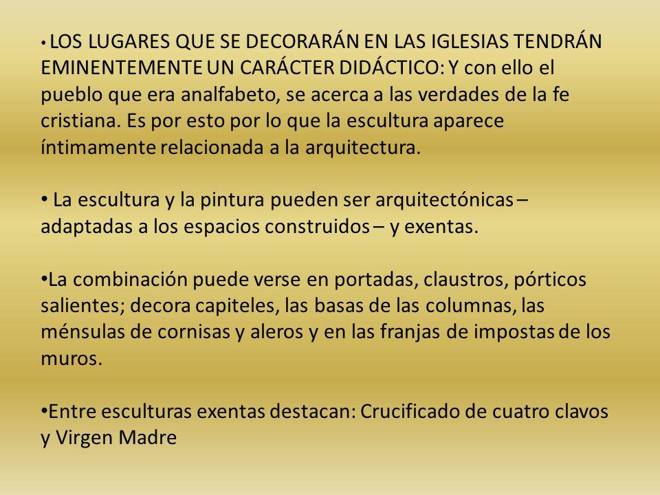 LOS LUGARES QUE SE DECORARÁN EN LAS IGLESIAS TENDRÁN EMINENTEMENTE UN CARÁCTER DIDÁCTICO: Y con ello el pueblo que era analfabeto, se acerca a las verdades de la fe cristiana. Es por esto por lo que la escultura aparece íntimamente relacionada a la arquitectura.