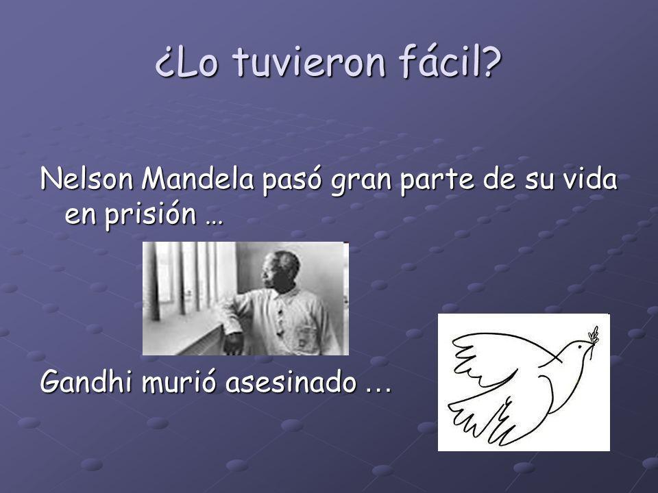 ¿Lo tuvieron fácil Nelson Mandela pasó gran parte de su vida en prisión … Gandhi murió asesinado …