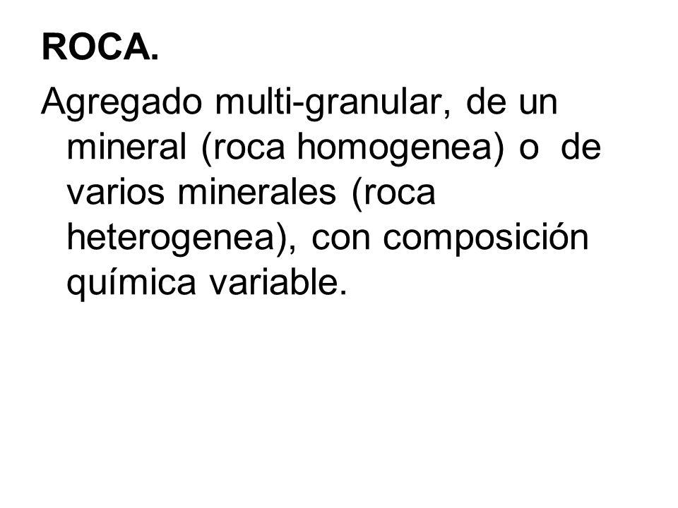 ROCA.Agregado multi-granular, de un mineral (roca homogenea) o de varios minerales (roca heterogenea), con composición química variable.