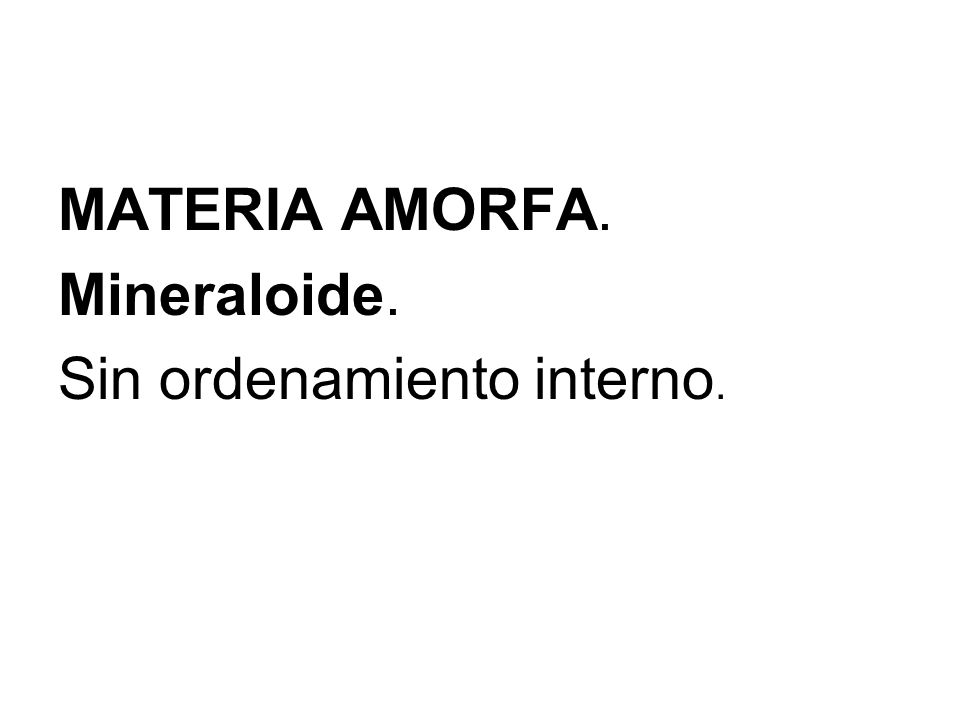 MATERIA AMORFA. Mineraloide. Sin ordenamiento interno.