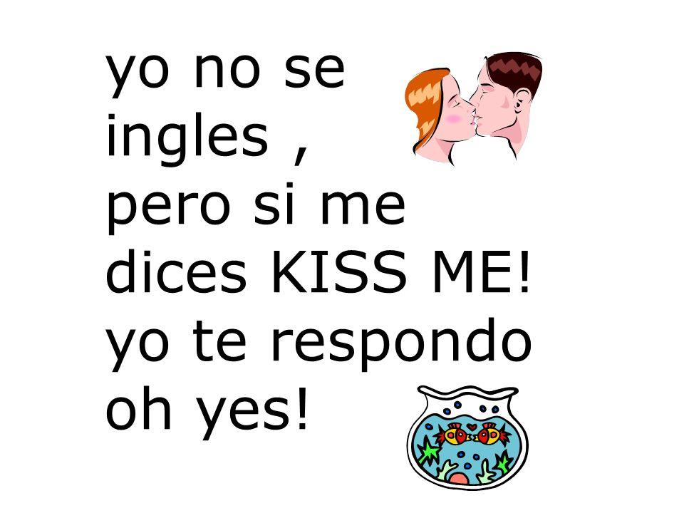 yo no se ingles , pero si me dices KISS ME! yo te respondo oh yes!