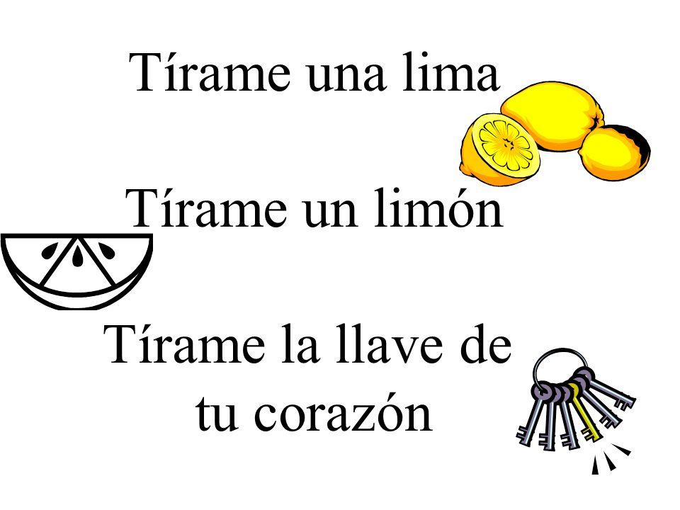 Tírame una lima Tírame un limón Tírame la llave de tu corazón