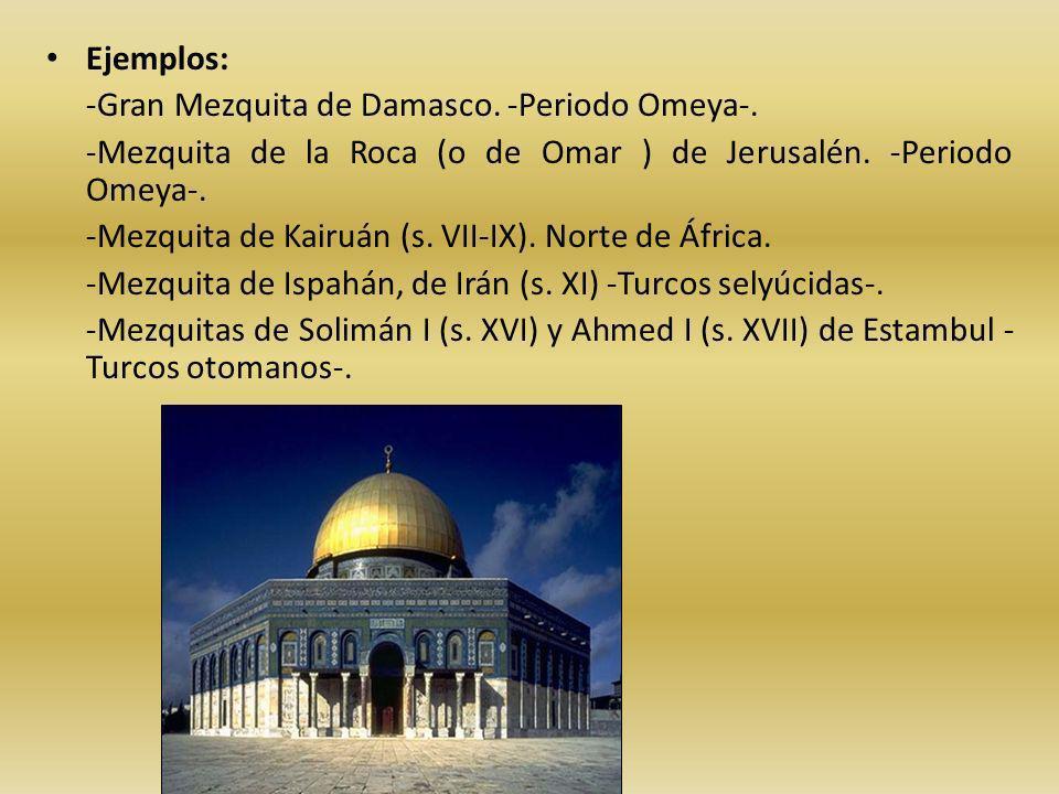 Ejemplos: -Gran Mezquita de Damasco. -Periodo Omeya-. -Mezquita de la Roca (o de Omar ) de Jerusalén. -Periodo Omeya-.