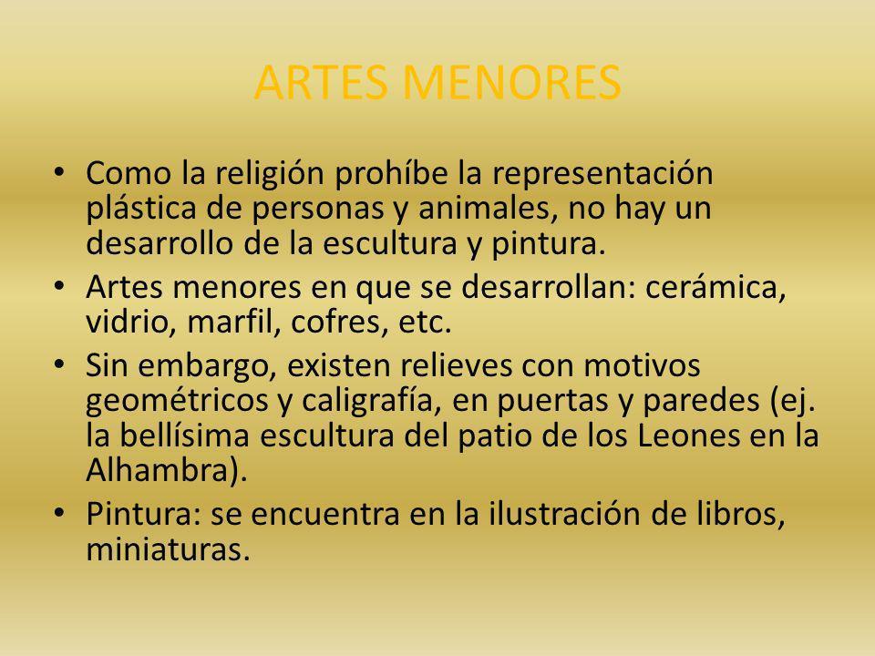 ARTES MENORES Como la religión prohíbe la representación plástica de personas y animales, no hay un desarrollo de la escultura y pintura.