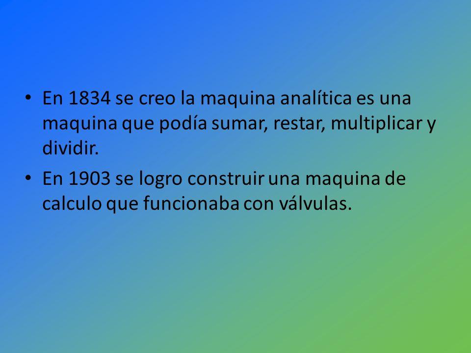 En 1834 se creo la maquina analítica es una maquina que podía sumar, restar, multiplicar y dividir.