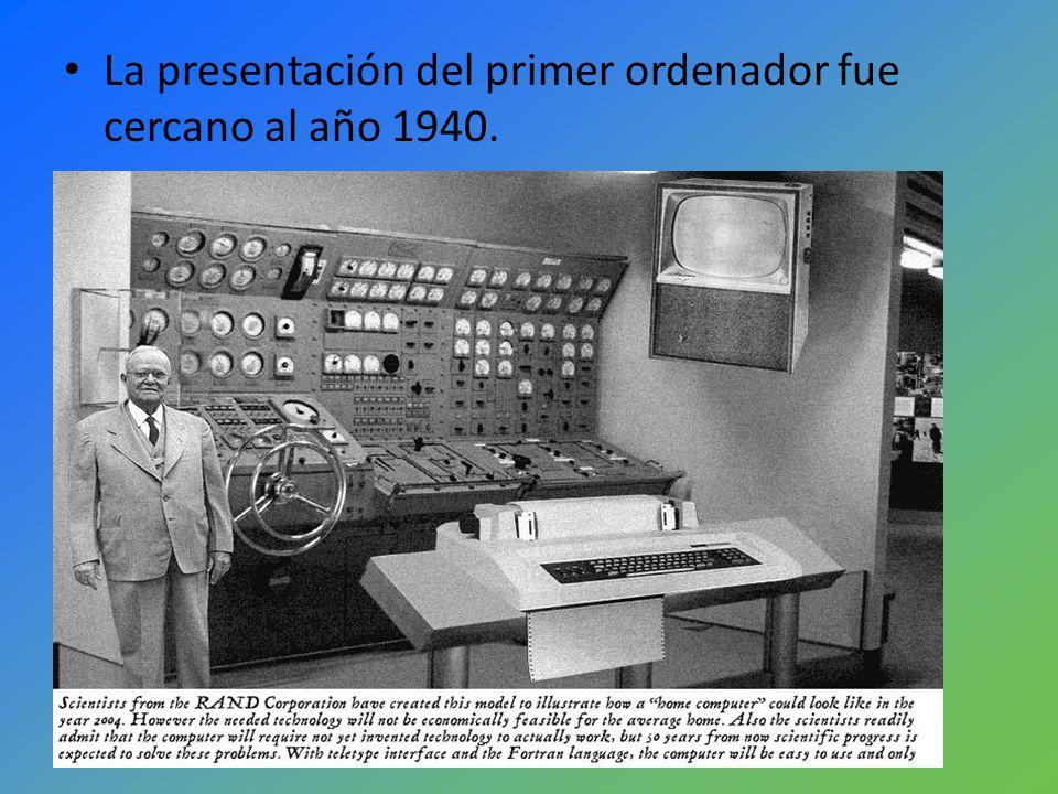 La presentación del primer ordenador fue cercano al año 1940.