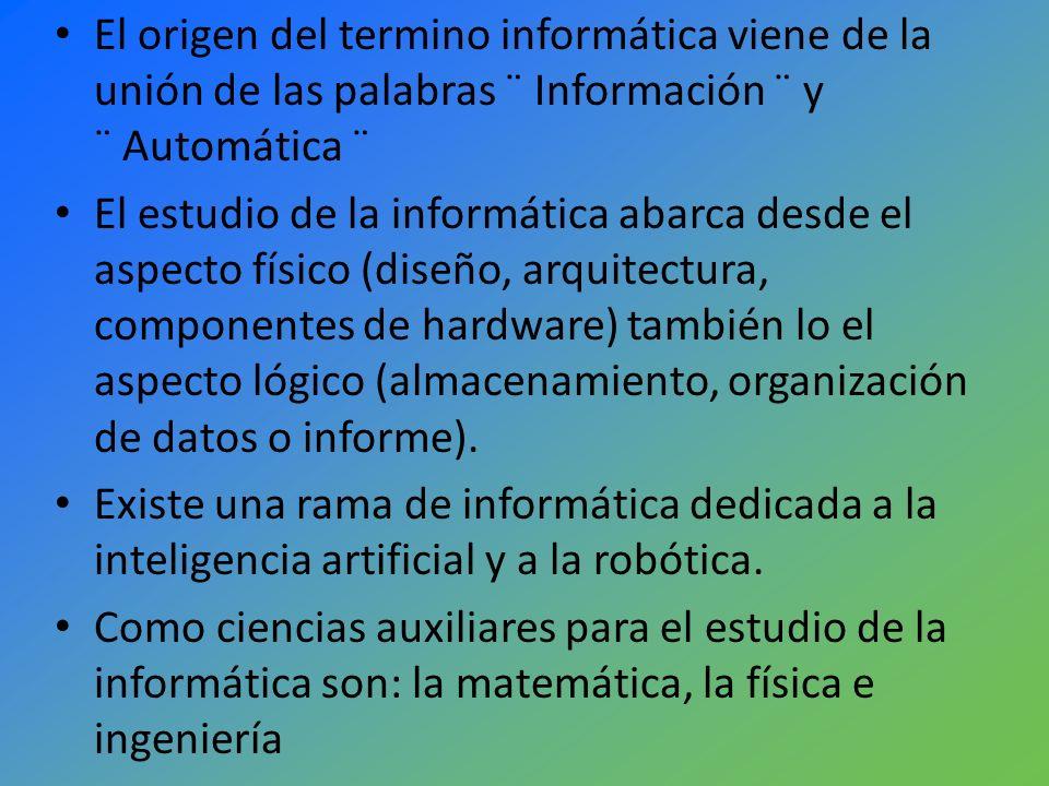 El origen del termino informática viene de la unión de las palabras ¨ Información ¨ y ¨ Automática ¨
