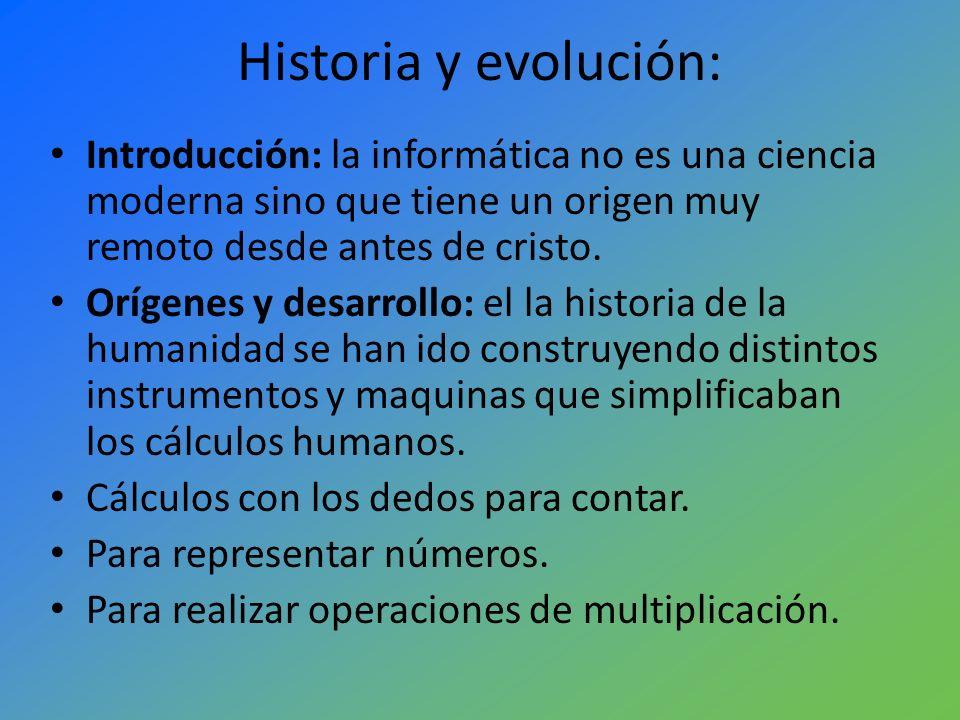 Historia y evolución: Introducción: la informática no es una ciencia moderna sino que tiene un origen muy remoto desde antes de cristo.