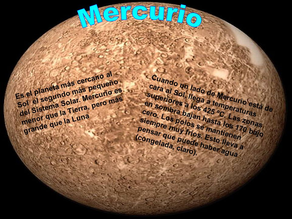 Mercurio Es el planeta más cercano al Sol el segundo más pequeño del Sistema Solar. Mercurio es menor que la Tierra, pero más grande que la Luna.