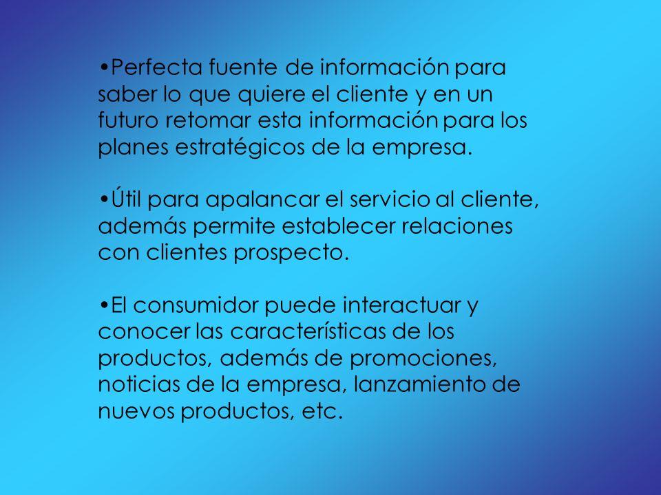 Perfecta fuente de información para saber lo que quiere el cliente y en un futuro retomar esta información para los planes estratégicos de la empresa.