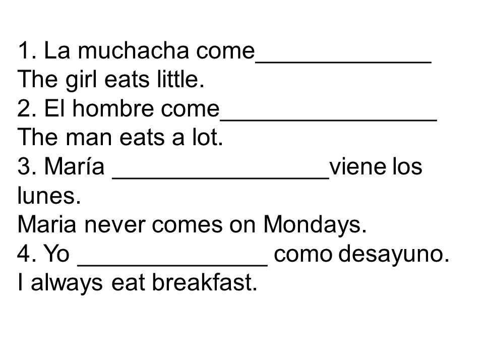 1. La muchacha come_____________ The girl eats little.