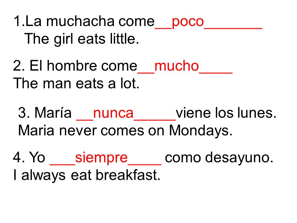 La muchacha come__poco_______ The girl eats little.