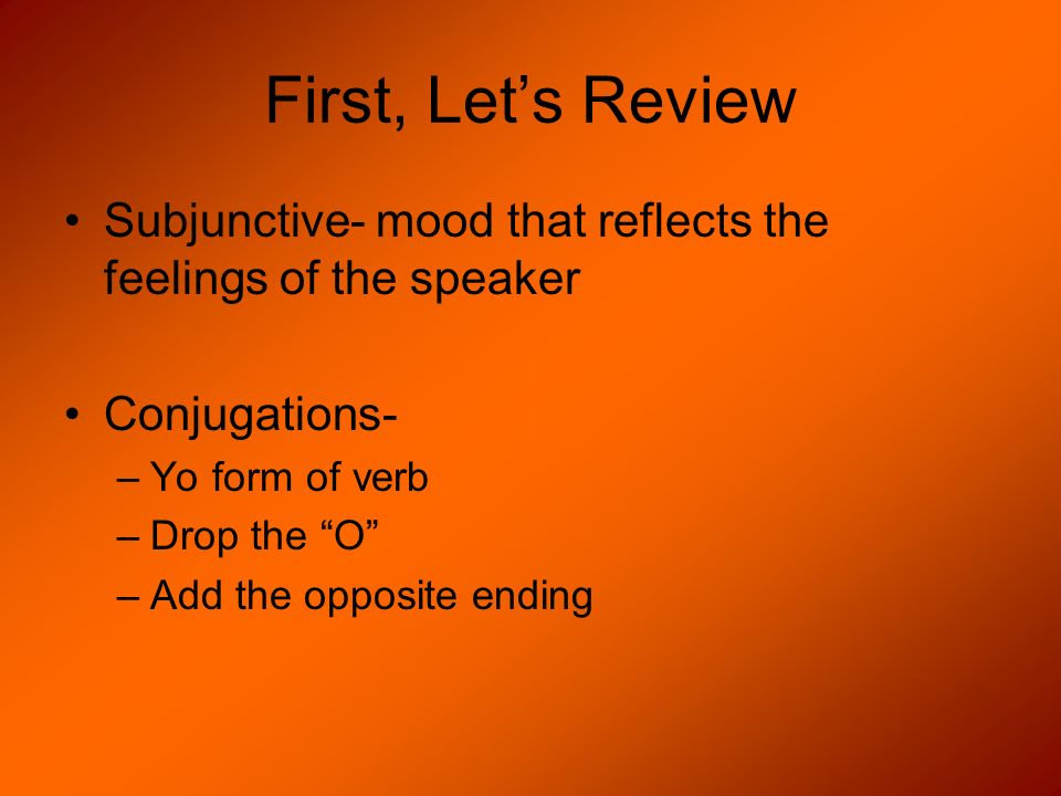 First, Let's ReviewSubjunctive- mood that reflects the feelings of the speaker. Conjugations- Yo form of verb.
