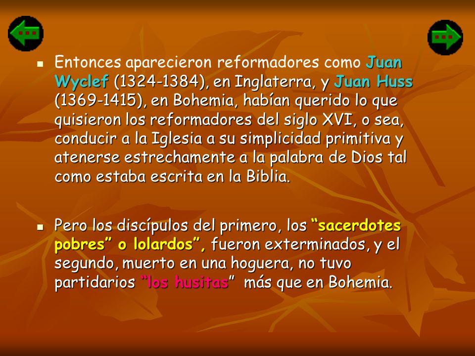 Entonces aparecieron reformadores como Juan Wyclef (1324-1384), en Inglaterra, y Juan Huss (1369-1415), en Bohemia, habían querido lo que quisieron los reformadores del siglo XVI, o sea, conducir a la Iglesia a su simplicidad primitiva y atenerse estrechamente a la palabra de Dios tal como estaba escrita en la Biblia.